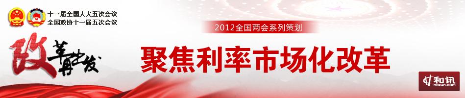 聚焦利率市场化改革-2012年全国两会特别策划