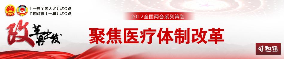 聚焦医疗体制改革-2012年全国两会特别策划